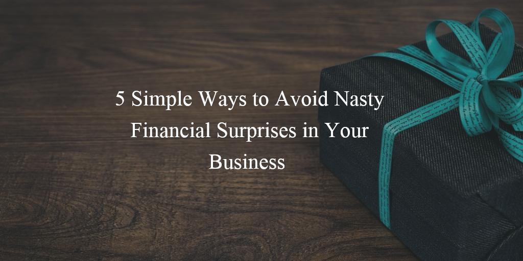 5 Simple Ways To Avoid Nasty Financial Surprises in Your Business