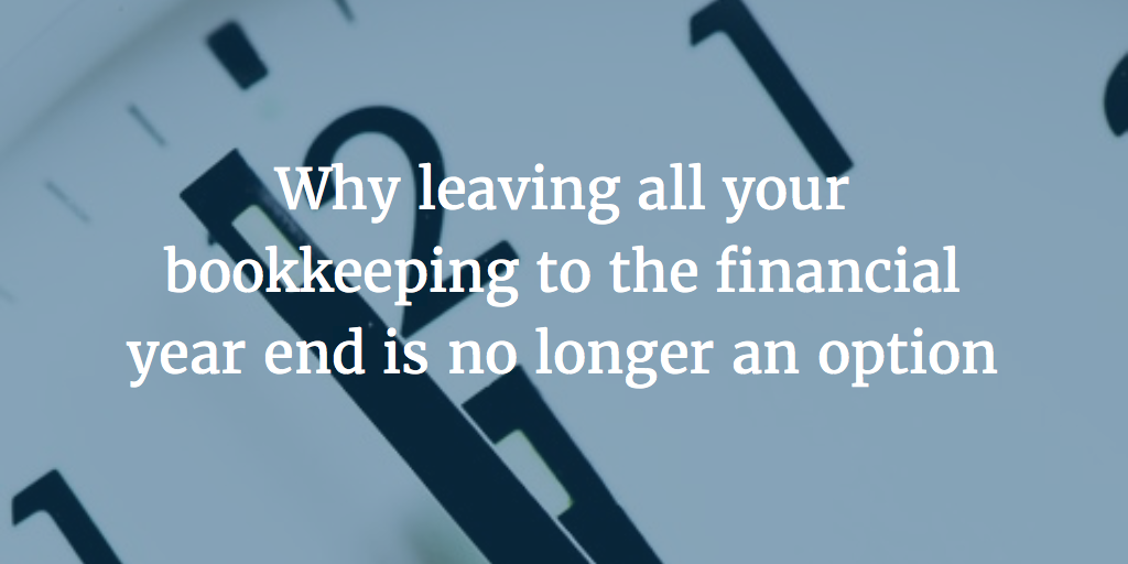 Why leaving all your bookkeeping to the financial year end is no longer an option
