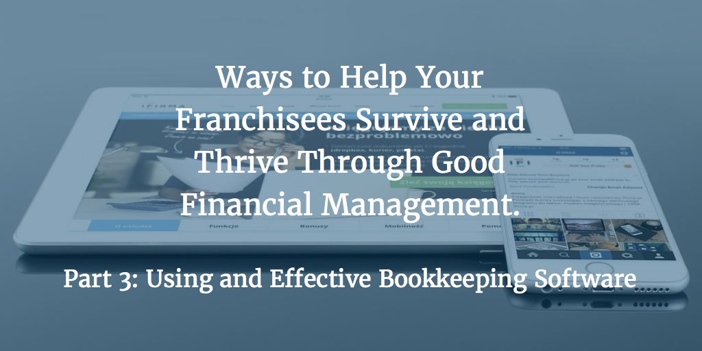 Ways to Help Your Franchisees Survive and Thrive Through Good Financial Management – Part 3: Using an Effective Bookkeeping Software