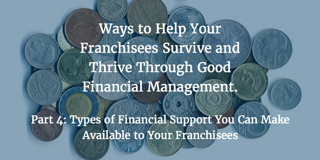 Ways to Help Your Franchisees Survive and Thrive Through Good Financial Management – Part 4: Types of Financial Support