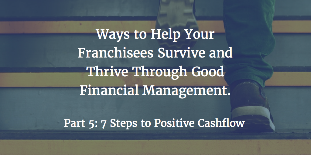 Ways to Help Your Franchisees Survive and Thrive Through Good Financial Management – Part 5: 7 Steps to Positive Cashflow