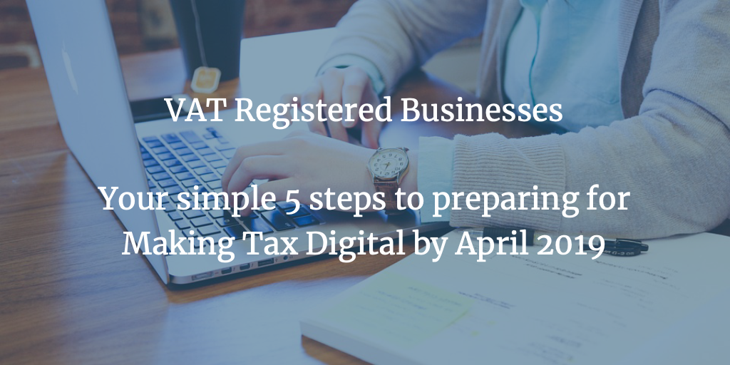 VAT Registered Businesses – Your Simple 5 Steps to Preparing for Making Tax Digital by April 2019